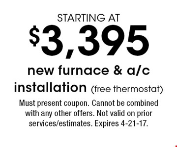 STARTING AT $3,395 new furnace & a/c installation (free thermostat). Must present coupon. Cannot be combined with any other offers. Not valid on prior services/estimates. Expires 4-21-17.