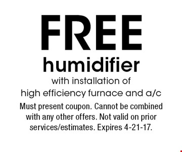FREE humidifier with installation of high efficiency furnace and a/c. Must present coupon. Cannot be combined with any other offers. Not valid on prior services/estimates. Expires 4-21-17.