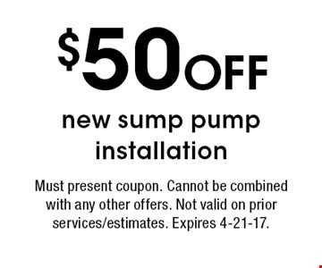 $50 OFF new sump pump installation. Must present coupon. Cannot be combined with any other offers. Not valid on prior services/estimates. Expires 4-21-17.
