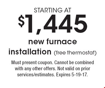 STARTING AT $1,445 new furnace installation (free thermostat). Must present coupon. Cannot be combined with any other offers. Not valid on prior services/estimates. Expires 5-19-17.