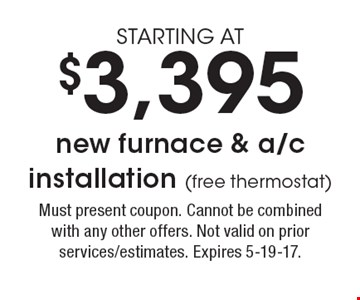 STARTING AT $3,395 new furnace & a/c installation (free thermostat). Must present coupon. Cannot be combined with any other offers. Not valid on prior services/estimates. Expires 5-19-17.