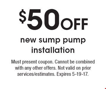$50 OFF new sump pump installation. Must present coupon. Cannot be combined with any other offers. Not valid on prior services/estimates. Expires 5-19-17.