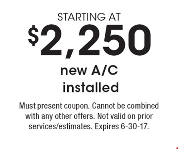 STARTING AT $2,250 new a/c installed. Must present coupon. Cannot be combined with any other offers. Not valid on prior services/estimates. Expires 6-30-17.