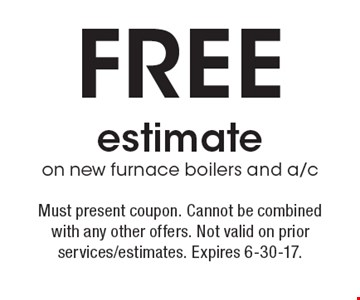 Free estimate on new furnace boilers and a/c . Must present coupon.  Cannot be combined with any other offers. Not valid on prior   services/estimates. Expires 6-30-17.