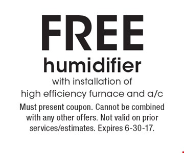 Free humidifier with installation of high efficiency furnace and a/c. Must present coupon. Cannot be combined with any other offers. Not valid on prior services/estimates. Expires 6-30-17.