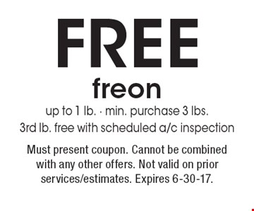 FREE freon. Up to 1 lb. Min. purchase 3 lbs. 3rd lb. free with scheduled a/c inspection. Must present coupon. Cannot be combined with any other offers. Not valid on prior services/estimates. Expires 6-30-17.