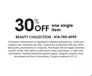 30% OFF one single item. Customer information is required to redeem promotions. Limit one coupon per customer per day. Cannot be combined with any other discounts, promotions or coupons. Purchase will not apply towards punch cards. Not valid on sale items, prior purchases, or gift card purchases. Certain brand exclusions apply. Original coupon must be present at time of purchase. Coupon expires 4-21-17.
