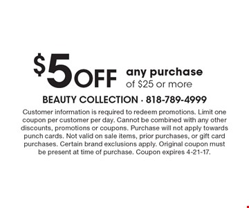 $5 OFF any purchase of $25 or more. Customer information is required to redeem promotions. Limit one coupon per customer per day. Cannot be combined with any other discounts, promotions or coupons. Purchase will not apply towards punch cards. Not valid on sale items, prior purchases, or gift card purchases. Certain brand exclusions apply. Original coupon must be present at time of purchase. Coupon expires 4-21-17.