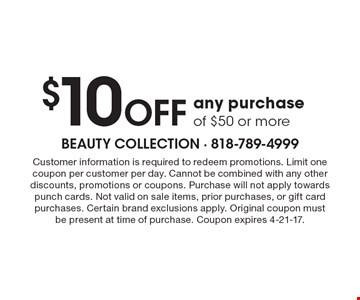 $10 OFF any purchase of $50 or more. Customer information is required to redeem promotions. Limit one coupon per customer per day. Cannot be combined with any other discounts, promotions or coupons. Purchase will not apply towards punch cards. Not valid on sale items, prior purchases, or gift card purchases. Certain brand exclusions apply. Original coupon must be present at time of purchase. Coupon expires 4-21-17.