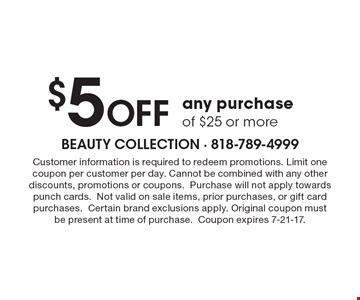 $5OFF any purchase of $25 or more. Customer information is required to redeem promotions. Limit one coupon per customer per day. Cannot be combined with any other discounts, promotions or coupons. Purchase will not apply towards punch cards. Not valid on sale items, prior purchases, or gift card purchases. Certain brand exclusions apply. Original coupon must be present at time of purchase. Coupon expires 7-21-17.