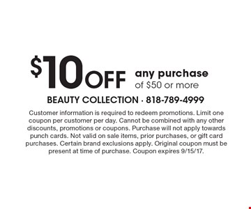 $10 OFF any purchase of $50 or more. Customer information is required to redeem promotions. Limit one coupon per customer per day. Cannot be combined with any other discounts, promotions or coupons. Purchase will not apply towards punch cards. Not valid on sale items, prior purchases, or gift card purchases. Certain brand exclusions apply. Original coupon must be present at time of purchase. Coupon expires 9/15/17.