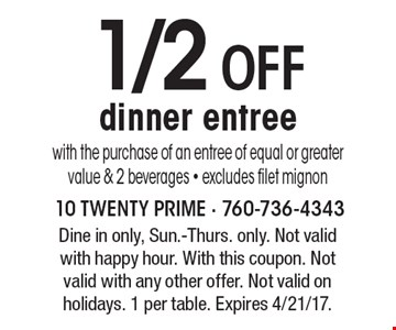 1/2 OFF dinner entree with the purchase of an entree of equal or greater value & 2 beverages - excludes filet mignon. Dine in only, Sun.-Thurs. only. Not valid with happy hour. With this coupon. Not valid with any other offer. Not valid on holidays. 1 per table. Expires 4/21/17.