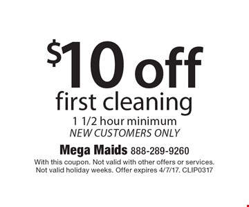 $10 off first cleaning. 1 1/2 hour minimum. new customers only. With this coupon. Not valid with other offers or services. Not valid holiday weeks. Offer expires 4/7/17. CLIP0317