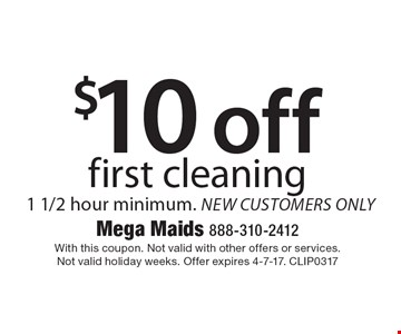 $10 off first cleaning. 1 1/2 hour minimum. new customers only. With this coupon. Not valid with other offers or services. Not valid holiday weeks. Offer expires 4-7-17. CLIP0317