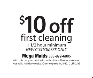 $10 off first cleaning. 1 1/2 hour minimum. New customers only. With this coupon. Not valid with other offers or services. Not valid holiday weeks. Offer expires 4/21/17. CLIP0317