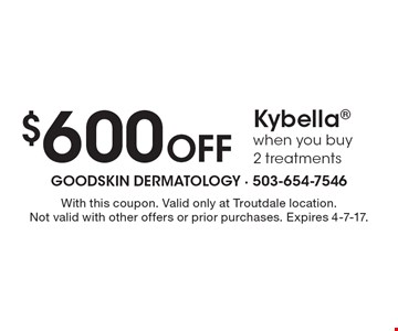 $600 Off Kybella when you buy 2 treatments. With this coupon. Valid only at Troutdale location. Not valid with other offers or prior purchases. Expires 4-7-17.