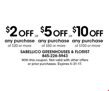 $2 Off any purchase of $20 or more. $5 Off any purchase of $50 or more. $10 Off any purchase of $100 or more.  With this coupon. Not valid with other offers or prior purchases. Expires 5-31-17.