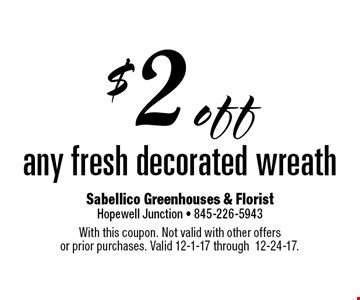 $2 off any fresh decorated wreath. With this coupon. Not valid with other offers or prior purchases. Valid 12-1-17 through 12-24-17.