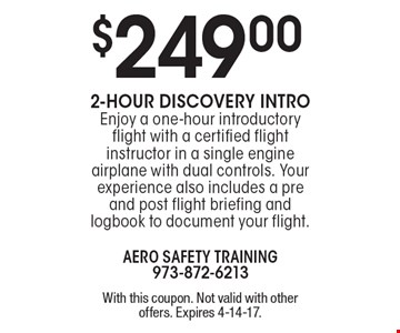 $249.00 2-Hour Discovery intro. Enjoy a one-hour introductory flight with a certified flight instructor in a single engine airplane with dual controls. Your experience also includes a pre and post flight briefing and logbook to document your flight. With this coupon. Not valid with other offers. Expires 4-14-17.