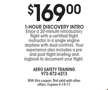 $169.001-Hour Discovery Intro. Enjoy a 20-minute introductory flight with a certified flight instructor in a single engine airplane with dual controls. Your experience also includes a pre and post flight briefing and logbook to document your flight.. With this coupon. Not valid with other offers. Expires 4-14-17.