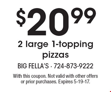 $20.99 2 large 1-topping pizzas. With this coupon. Not valid with other offers or prior purchases. Expires 5-19-17.