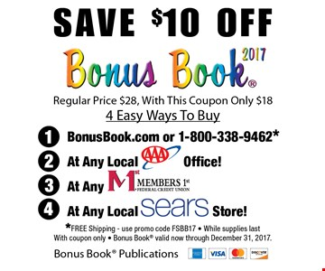 Save $10 off  Bonus Book 2017. Regular Price $28, With This Coupon Only $18. 4 Easy Ways To Buy. (1.) BonusBook.com or 1-800-338-9462* (2.) At any local AAA office!. (3.) At any Members 1st. (4) At any local Sears store!.  *Free Shipping - use promo code FSBB17 - While supplies last With coupon only - Bonus Book valid now through December 31, 2017.