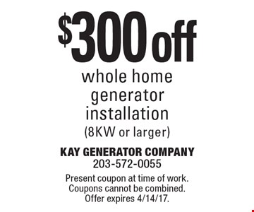 $300 off whole home generator installation (8KW or larger). Present coupon at time of work. Coupons cannot be combined. Offer expires 4/14/17.