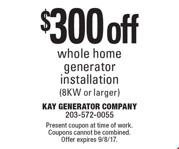 $300 off whole homegenerator installation (8KW or larger). Present coupon at time of work. Coupons cannot be combined. Offer expires 9/8/17.