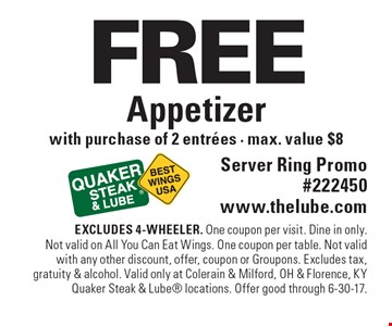 FREE Appetizer with purchase of 2 entrees - max. value $8. Server Ring Promo#222450 www.thelube.com. EXCLUDES 4-WHEELER. One coupon per visit. Dine in only. Not valid on All You Can Eat Wings. One coupon per table. Not valid with any other discount, offer, coupon or Groupons. Excludes tax, gratuity & alcohol. Valid only at Colerain & Milford, OH & Florence, KY Quaker Steak & Lube locations. Offer good through 6-30-17.