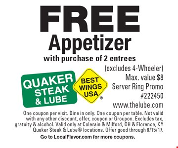 FREE Appetizer with purchase of 2 entrees(excludes 4-Wheeler) Max. value $8 Server Ring Promo #222450 www.thelube.com. One coupon per visit. Dine in only. One coupon per table. Not valid with any other discount, offer, coupon or Groupon. Excludes tax,gratuity & alcohol. Valid only at Colerain & Milford, OH & Florence, KY Quaker Steak & Lube locations. Offer good through 8/15/17. Go to LocalFlavor.com for more coupons.