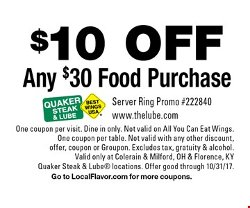 $10 OFF Any $30 Food Purchase. Server Ring Promo #222840 www.thelube.com. One coupon per visit. Dine in only. Not valid on All You Can Eat Wings. One coupon per table. Not valid with any other discount, offer, coupon or Groupon. Excludes tax, gratuity & alcohol. Valid only at Colerain & Milford, OH & Florence, KY Quaker Steak & Lube locations. Offer good through 10/31/17. Go to LocalFlavor.com for more coupons.