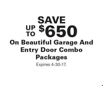 SAVE UP TO $650 On Beautiful Garage And Entry Door Combo Packages Expires 4-30-17.