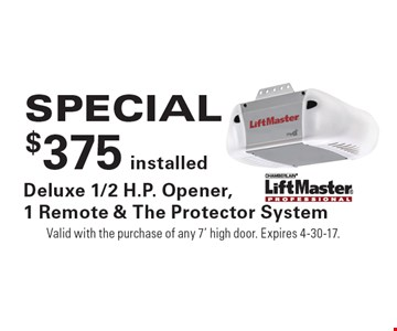 SPECIAL $375 installed Deluxe 1/2 H.P. Opener,1 Remote & The Protector System. Valid with the purchase of any 7' high door. Expires 4-30-17.