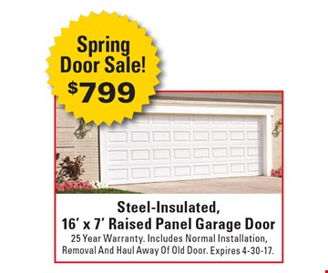 SpringDoor Sale! $799 Steel-Insulated,16' x 7' Raised Panel Garage Door 25 Year Warranty. Includes Normal Installation,Removal And Haul Away Of Old Door.. Expires 4-30-17.