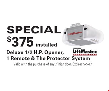SPECIAL $375 installed Deluxe 1/2 H.P. Opener, 1 Remote & The Protector System. Valid with the purchase of any 7' high door. Expires 5-5-17.