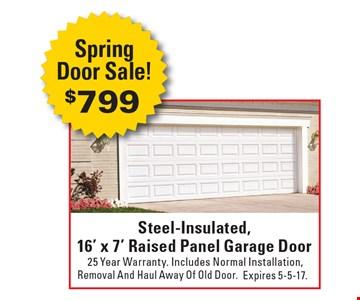 Spring Door Sale! $799 Steel-Insulated, 16' x 7' Raised Panel Garage Door 25 Year Warranty. Includes Normal Installation, Removal And Haul Away Of Old Door. Expires 5-5-17.