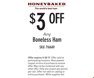 $3 Off Any Boneless Ham. SKU716649. Offer expires 4-30-17. Offer valid at participating locations. Must present coupon at time of purchase to receive offer. May not be combined with any other offer. Only one coupon per person per visit. Offer not valid on catalog or online purchases. While supplies last.
