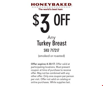 $3 Off Any Turkey Breast (smoked or roasted). SKU 717217. Offer expires 4-30-17. Offer valid at participating locations. Must present coupon at time of purchase to receive offer. May not be combined with any other offer. Only one coupon per person per visit. Offer not valid on catalog or online purchases. While supplies last.