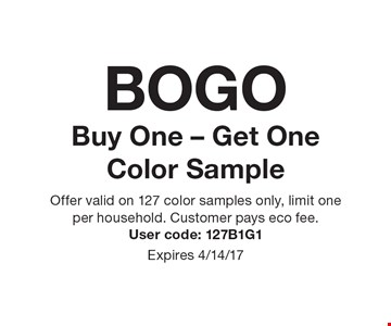 BOGO Buy One - Get One Color Sample. Offer valid on 127 color samples only, limit one per household. Customer pays eco fee. User code: 127B1G1. Expires 4/14/17.
