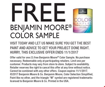 Free Benjamin Moore Color Sample Visit today and let us make sure you get the best paint and advice to get your project done right. Hurry, this exclusive offer ends 11/1/2017. Offer valid for one (1) free Benjamin Moore Color Sample. No purchase necessary. Redeemable only at participating retailers. Limit one per customer. Products may vary from store to store. Subject to availability. Retailer reserves the right to cancel this offer at any time without notice. Cannot be combined with any other offers. Coupon expires 11/1/2017. 2017 Benjamin Moore & Co. Benjamin Moore, Color Selection Simplified, Paint like no other, and the triangle