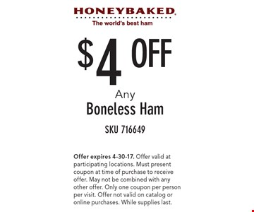 $4 Off Any Boneless Ham. SKU 716649. Offer expires 4-30-17. Offer valid at participating locations. Must present coupon at time of purchase to receive offer. May not be combined with any other offer. Only one coupon per person per visit. Offer not valid on catalog or online purchases. While supplies last.
