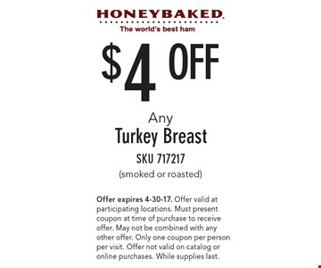 $4 Off Any Turkey Breast (smoked or roasted). SKU 717217. Offer expires 4-30-17. Offer valid at participating locations. Must present coupon at time of purchase to receive offer. May not be combined with any other offer. Only one coupon per person per visit. Offer not valid on catalog or online purchases. While supplies last.