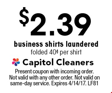 $2.39 business shirts laundered folded 40¢ per shirt. Present coupon with incoming order. Not valid with any other order. Not valid on same-day service. Expires 4/14/17. LF81