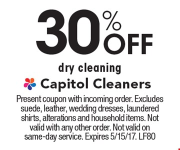 30% Off dry cleaning. Present coupon with incoming order. Excludes suede, leather, wedding dresses, laundered shirts, alterations and household items. Not valid with any other order. Not valid on same-day service. Expires 5/15/17. LF80