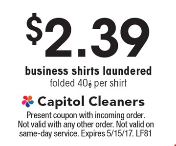 $2.39 business shirts laundered. Folded 40¢ per shirt. Present coupon with incoming order. Not valid with any other order. Not valid on same-day service. Expires 5/15/17. LF81