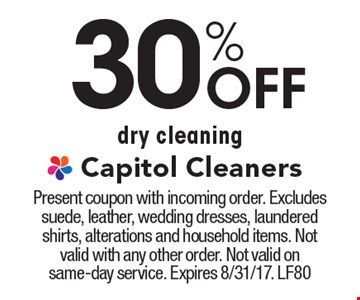 30% Off dry cleaning. Present coupon with incoming order. Excludes suede, leather, wedding dresses, laundered shirts, alterations and household items. Not valid with any other order. Not valid on same-day service. Expires 8/31/17. LF80