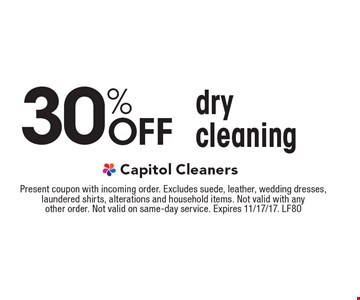 30% Off dry cleaning. Present coupon with incoming order. Excludes suede, leather, wedding dresses, laundered shirts, alterations and household items. Not valid with any other order. Not valid on same-day service. Expires 11/17/17. LF80