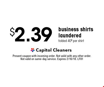 $2.39 business shirts laundered. folded 40¢ per shirt. Present coupon with incoming order. Not valid with any other order. Not valid on same-day service. Expires 2/16/18. LF81
