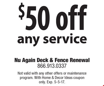 $50 off any service. Not valid with any other offers or maintenance program. With Home & Decor Ideas coupon only. Exp. 5-5-17.