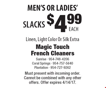 Men's Or Ladies' $4.99 Each Slacks Linen, Light Color Or Silk Extra. Must present with incoming order. Cannot be combined with any other offers. Offer expires 4/14/17.